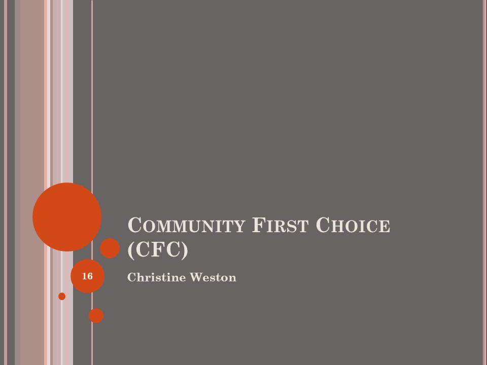 C OMMUNITY F IRST C HOICE (CFC) Christine Weston 16