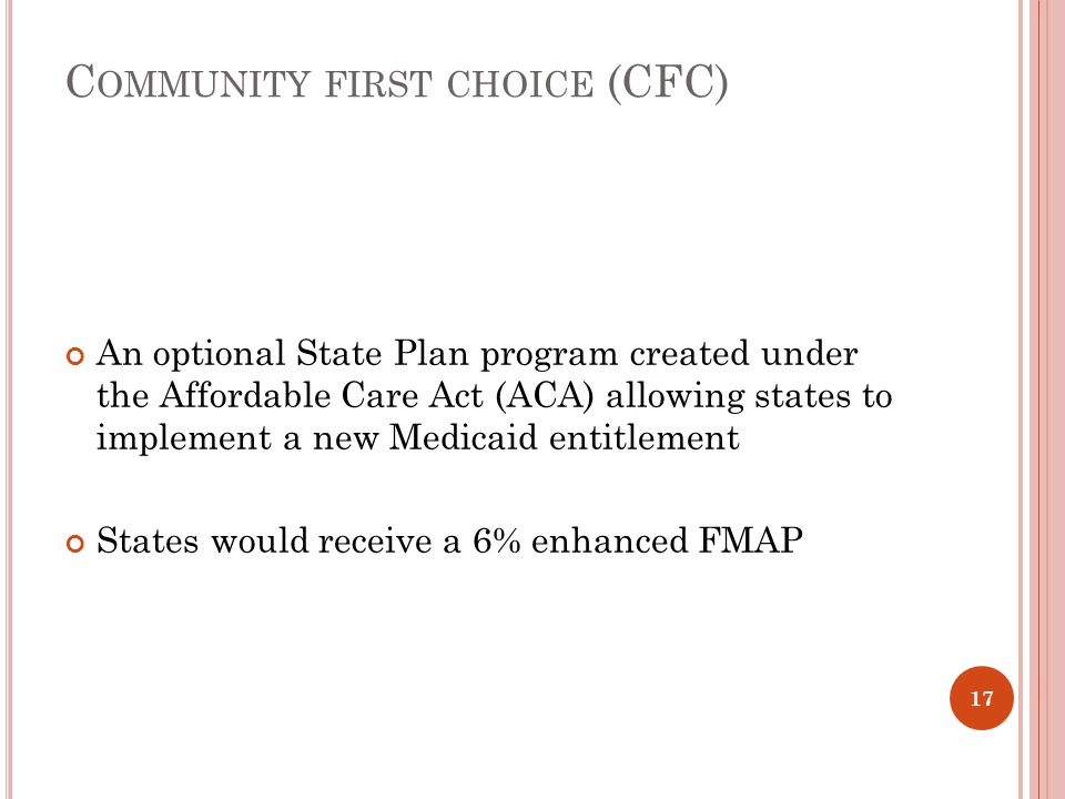 C OMMUNITY FIRST CHOICE (CFC) An optional State Plan program created under the Affordable Care Act (ACA) allowing states to implement a new Medicaid e