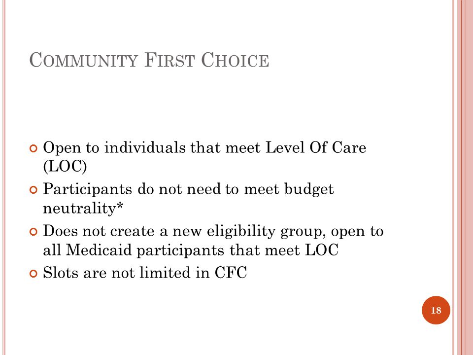 C OMMUNITY F IRST C HOICE Open to individuals that meet Level Of Care (LOC) Participants do not need to meet budget neutrality* Does not create a new eligibility group, open to all Medicaid participants that meet LOC Slots are not limited in CFC 18