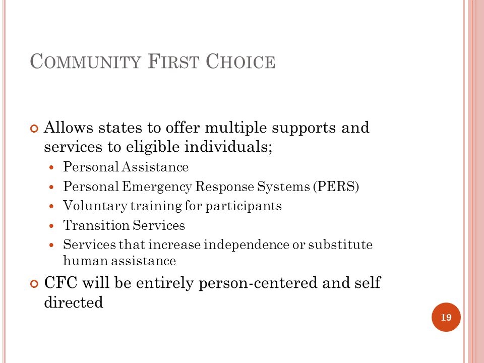C OMMUNITY F IRST C HOICE Allows states to offer multiple supports and services to eligible individuals; Personal Assistance Personal Emergency Response Systems (PERS) Voluntary training for participants Transition Services Services that increase independence or substitute human assistance CFC will be entirely person-centered and self directed 19