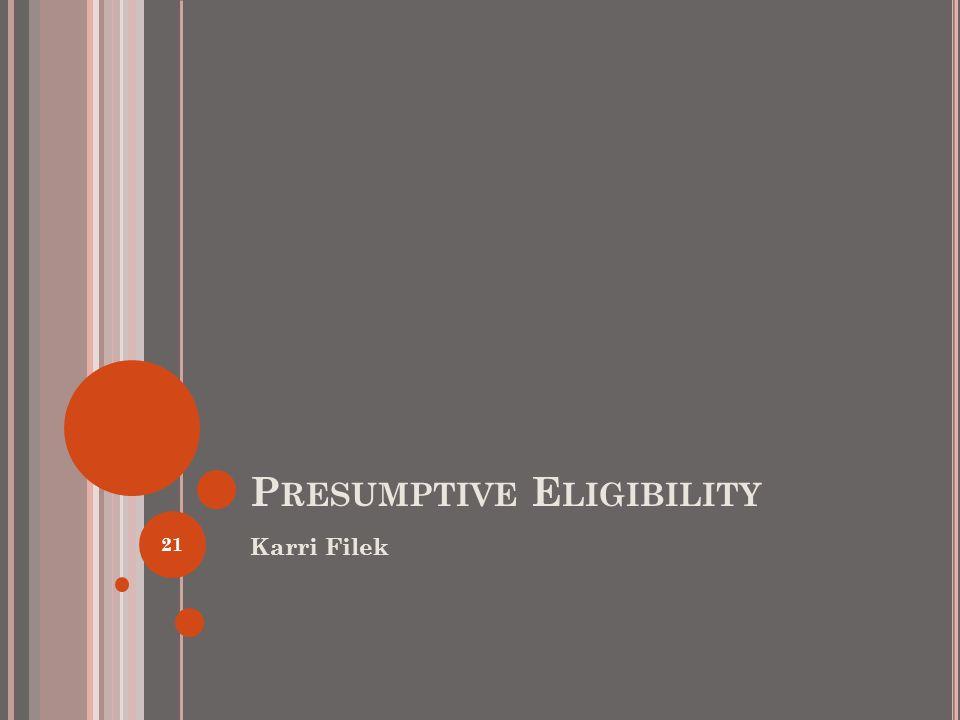 P RESUMPTIVE E LIGIBILITY Karri Filek 21
