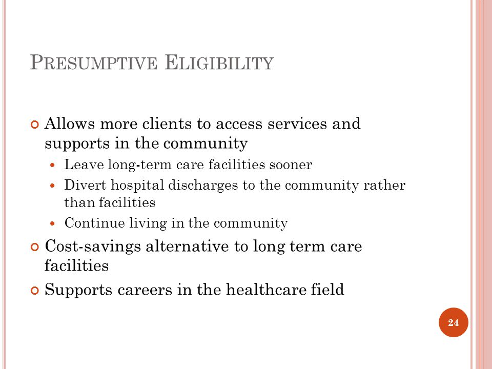 P RESUMPTIVE E LIGIBILITY Allows more clients to access services and supports in the community Leave long-term care facilities sooner Divert hospital discharges to the community rather than facilities Continue living in the community Cost-savings alternative to long term care facilities Supports careers in the healthcare field 24