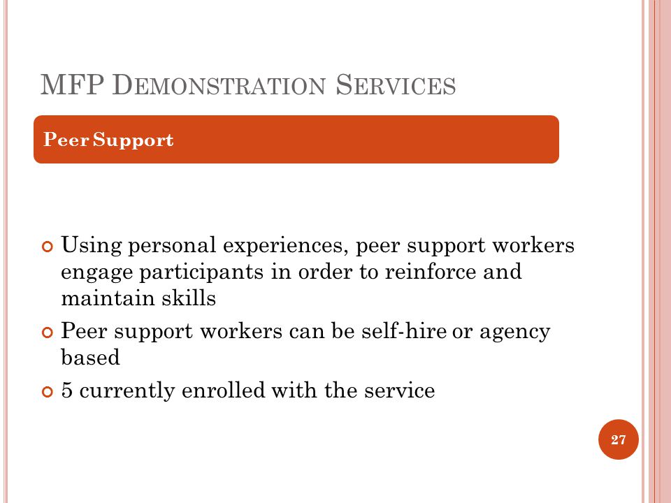 MFP D EMONSTRATION S ERVICES Using personal experiences, peer support workers engage participants in order to reinforce and maintain skills Peer support workers can be self-hire or agency based 5 currently enrolled with the service Peer Support 27