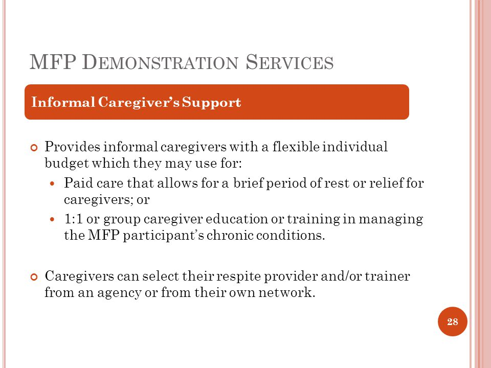MFP D EMONSTRATION S ERVICES Provides informal caregivers with a flexible individual budget which they may use for: Paid care that allows for a brief period of rest or relief for caregivers; or 1:1 or group caregiver education or training in managing the MFP participant's chronic conditions.