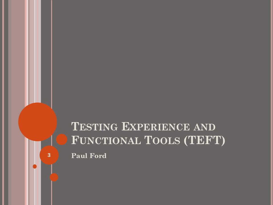 T ESTING E XPERIENCE AND F UNCTIONAL T OOLS (TEFT) Paul Ford 3