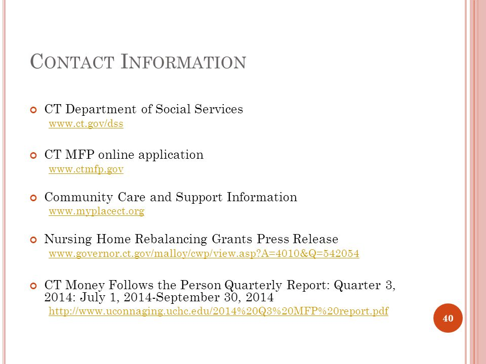 C ONTACT I NFORMATION CT Department of Social Services www.ct.gov/dss CT MFP online application www.ctmfp.gov Community Care and Support Information www.myplacect.org Nursing Home Rebalancing Grants Press Release www.governor.ct.gov/malloy/cwp/view.asp?A=4010&Q=542054 CT Money Follows the Person Quarterly Report: Quarter 3, 2014: July 1, 2014-September 30, 2014 http://www.uconnaging.uchc.edu/2014%20Q3%20MFP%20report.pdf 40