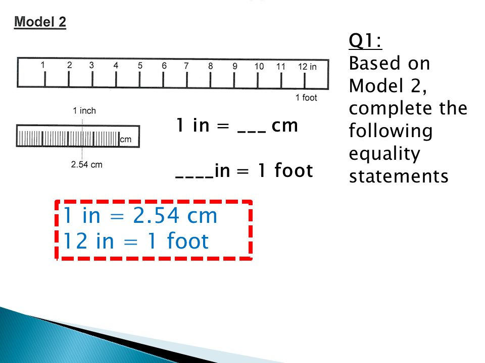 Q1: Based on Model 2, complete the following equality statements 1 in = ___ cm ____in = 1 foot 1 in = 2.54 cm 12 in = 1 foot