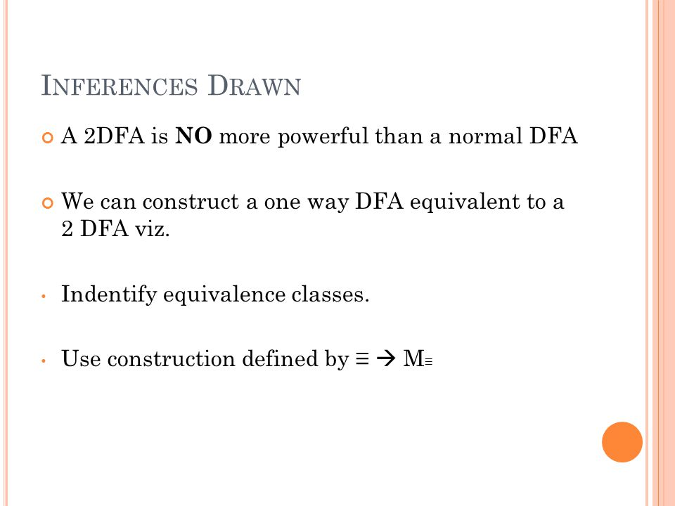 I NFERENCES D RAWN A 2DFA is NO more powerful than a normal DFA We can construct a one way DFA equivalent to a 2 DFA viz.