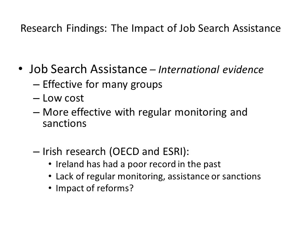 Research Findings: The Impact of Job Search Assistance Job Search Assistance – International evidence – Effective for many groups – Low cost – More effective with regular monitoring and sanctions – Irish research (OECD and ESRI): Ireland has had a poor record in the past Lack of regular monitoring, assistance or sanctions Impact of reforms?