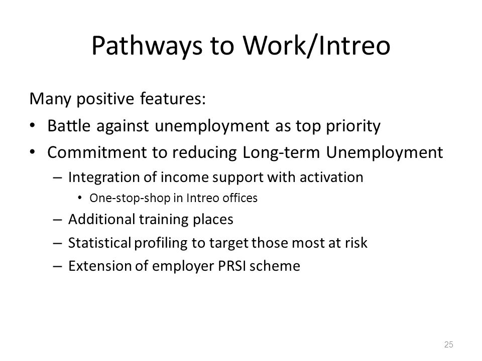 Pathways to Work/Intreo Many positive features: Battle against unemployment as top priority Commitment to reducing Long-term Unemployment – Integration of income support with activation One-stop-shop in Intreo offices – Additional training places – Statistical profiling to target those most at risk – Extension of employer PRSI scheme 25