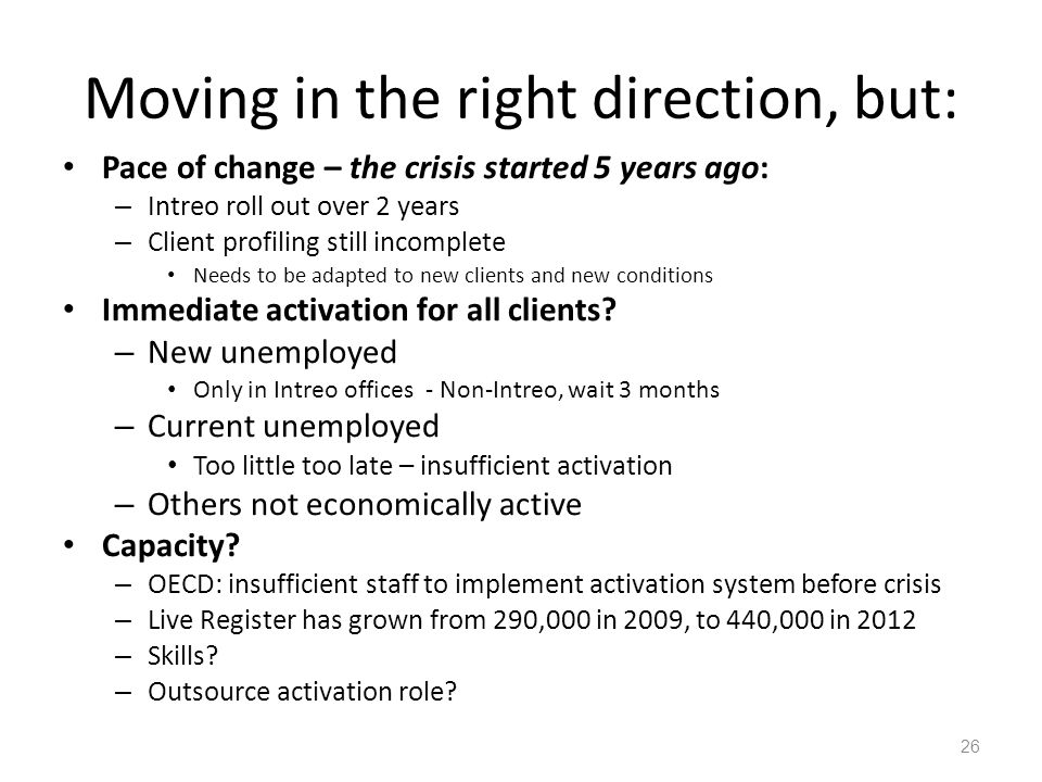 Moving in the right direction, but: Pace of change – the crisis started 5 years ago: – Intreo roll out over 2 years – Client profiling still incomplete Needs to be adapted to new clients and new conditions Immediate activation for all clients.