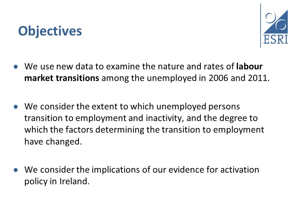 Data Quarterly National Household Survey (QNHS) Longitudinal Data Pre-Recession: Q2 2006 – Q2 2007 Post-Recession: Q2 2011- Q2 2012 Balanced Panel: Focus on individuals unemployed on entering the panel who are present in the panel for five consecutive quarters (e.g.