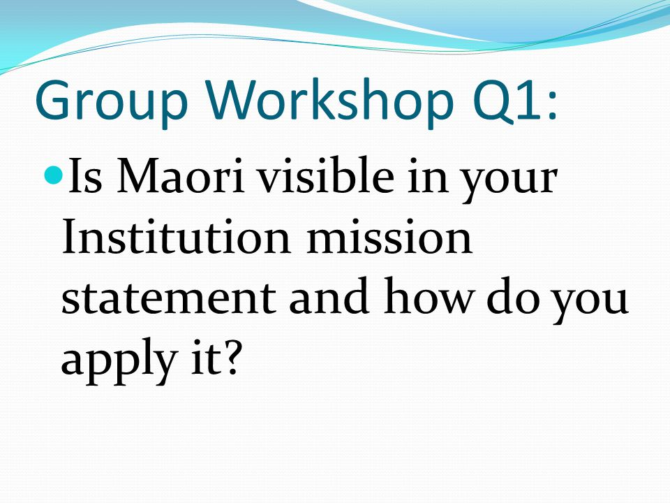 Group Workshop Q1: Is Maori visible in your Institution mission statement and how do you apply it?