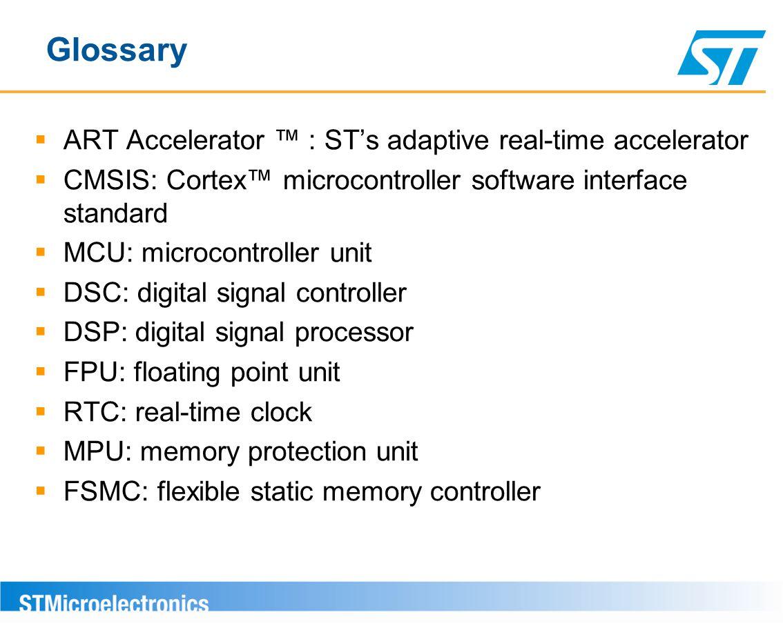 Glossary  ART Accelerator ™ : ST's adaptive real-time accelerator  CMSIS: Cortex™ microcontroller software interface standard  MCU: microcontroller