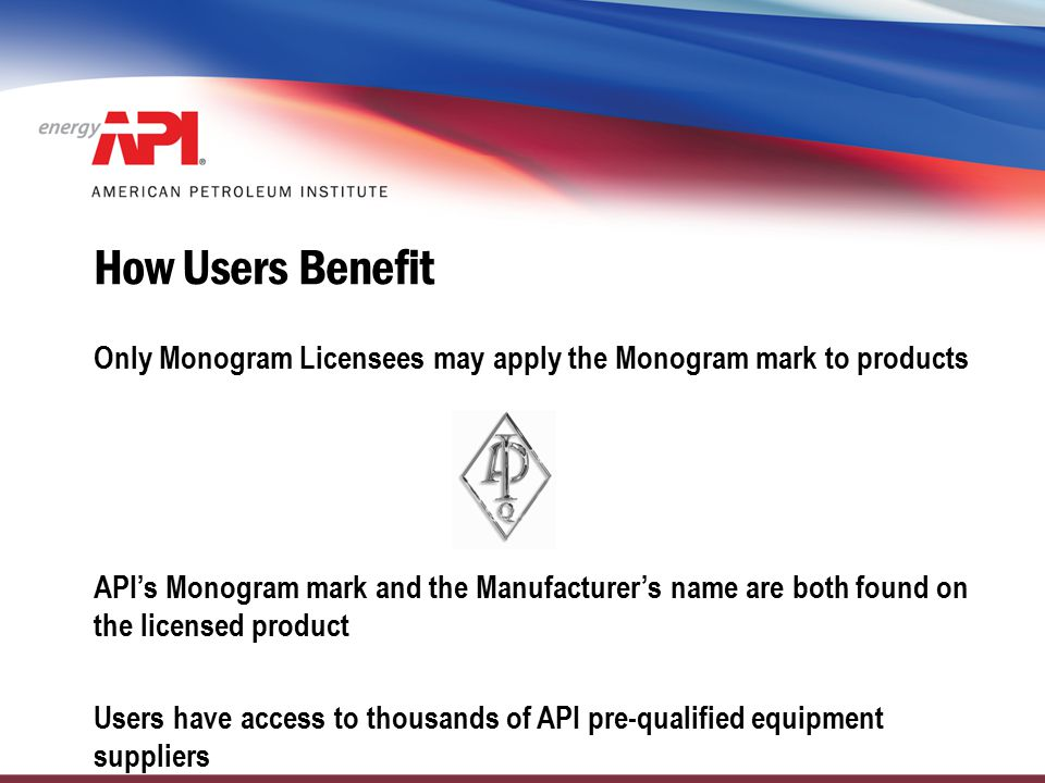 How Users Benefit Only Monogram Licensees may apply the Monogram mark to products API's Monogram mark and the Manufacturer's name are both found on th