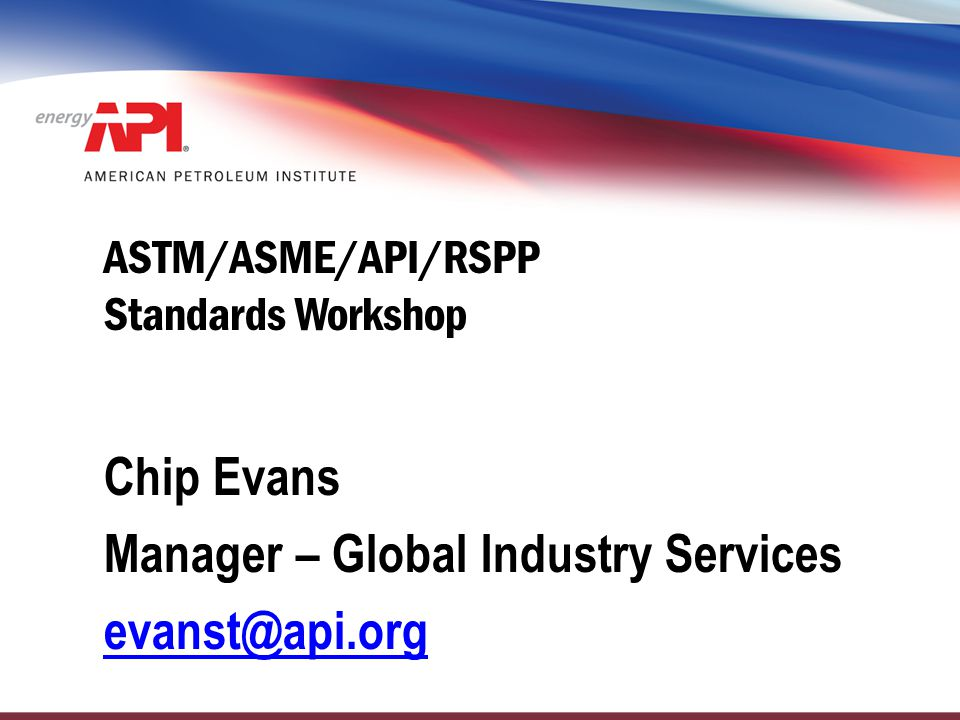 ASTM/ASME/API/RSPP Standards Workshop Chip Evans Manager – Global Industry Services evanst@api.org