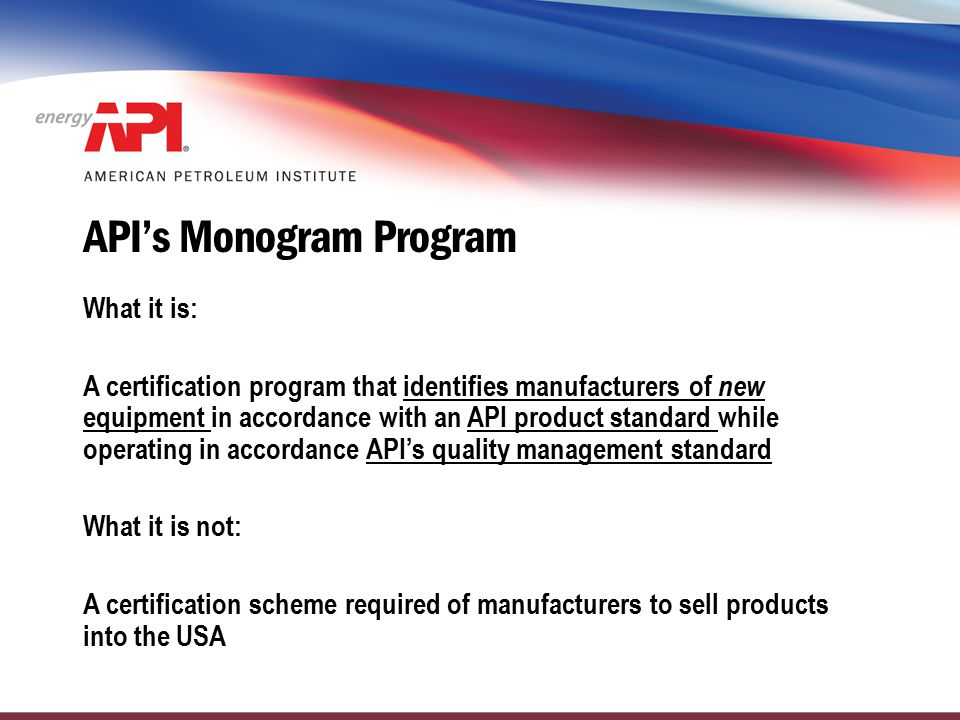 How API Standards Join the Monogram Program Manufacturers and Users decide to standardize a product An API Committee is formed and a standard is written The Standard is reviewed for auditability and revised, if necessary API Staff and API Auditors are trained in the use of the Standard The Standard joins the Monogram Program