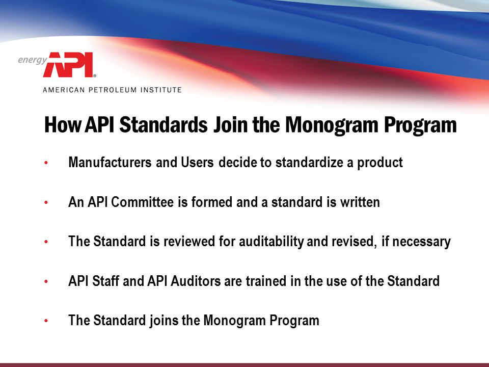 How API Standards Join the Monogram Program Manufacturers and Users decide to standardize a product An API Committee is formed and a standard is writt