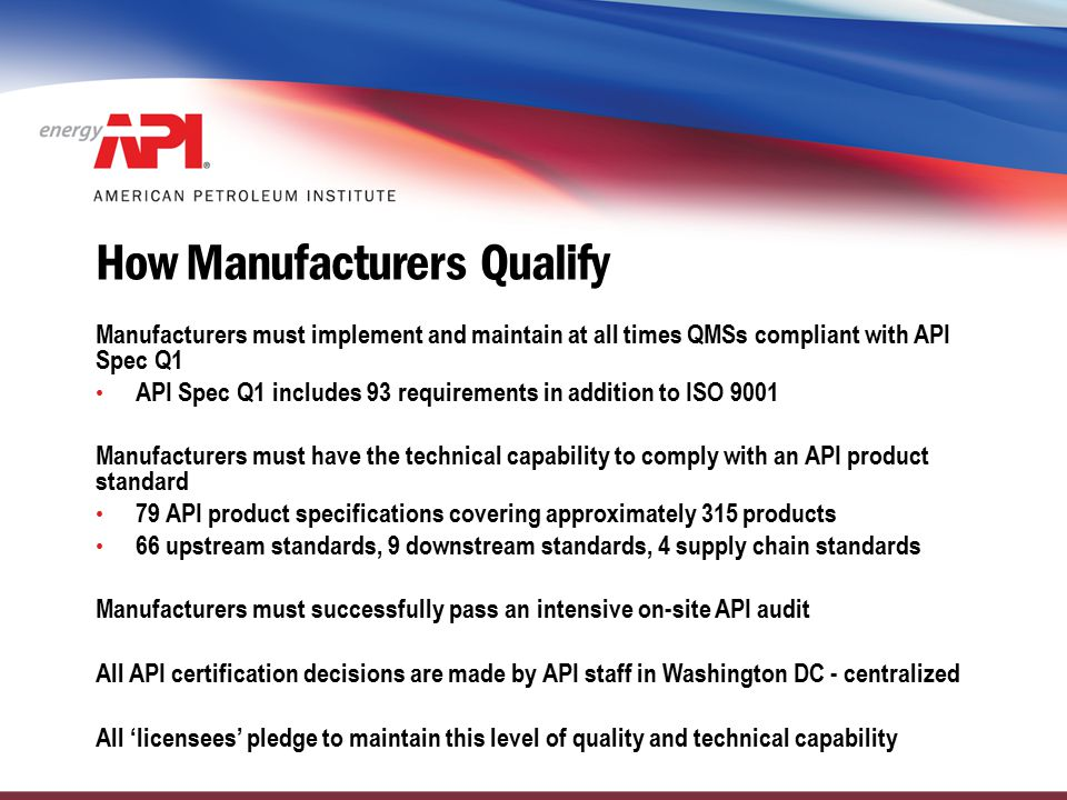 How Manufacturers Qualify Manufacturers must implement and maintain at all times QMSs compliant with API Spec Q1 API Spec Q1 includes 93 requirements
