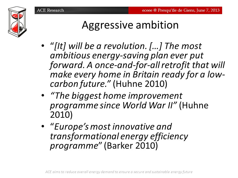 ACE Researcheceee @ Presqu'île de Giens, June 7, 2013 Aggressive ambition ACE aims to reduce overall energy demand to ensure a secure and sustainable