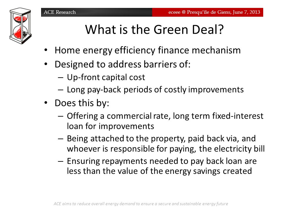 ACE Researcheceee @ Presqu'île de Giens, June 7, 2013 What is the Green Deal? ACE aims to reduce overall energy demand to ensure a secure and sustaina