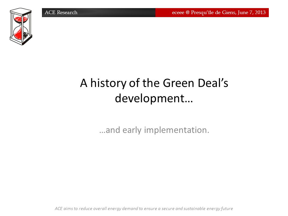 ACE Researcheceee @ Presqu'île de Giens, June 7, 2013ACE Researcheceee @ Presqu'île de Giens, June 7, 2013 A history of the Green Deal's development… …and early implementation.