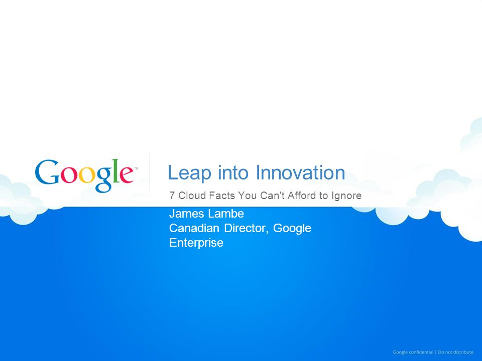 Leap into Innovation 7 Cloud Facts You Can t Afford to Ignore James Lambe Canadian Director, Google Enterprise