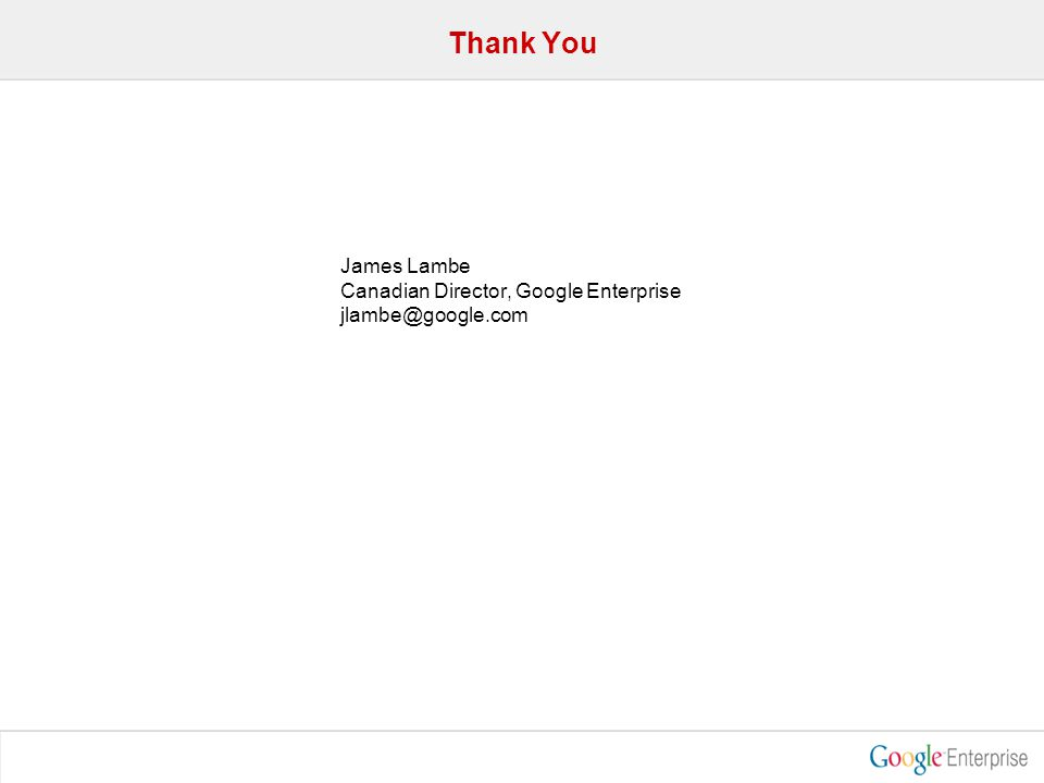 Thank You James Lambe Canadian Director, Google Enterprise jlambe@google.com