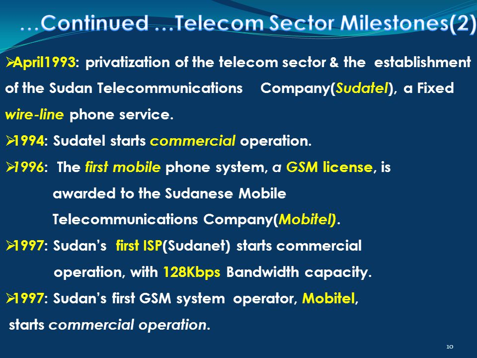 10  April1993: privatization of the telecom sector & the establishment of the Sudan Telecommunications Company( Sudatel ), a Fixed wire-line phone se