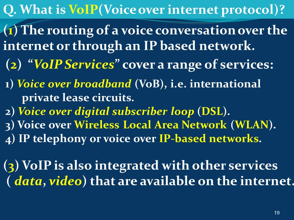 "19 Q. What is VoIP(Voice over internet protocol)? (1) The routing of a voice conversation over the internet or through an IP based network. (2) ""VoIP"