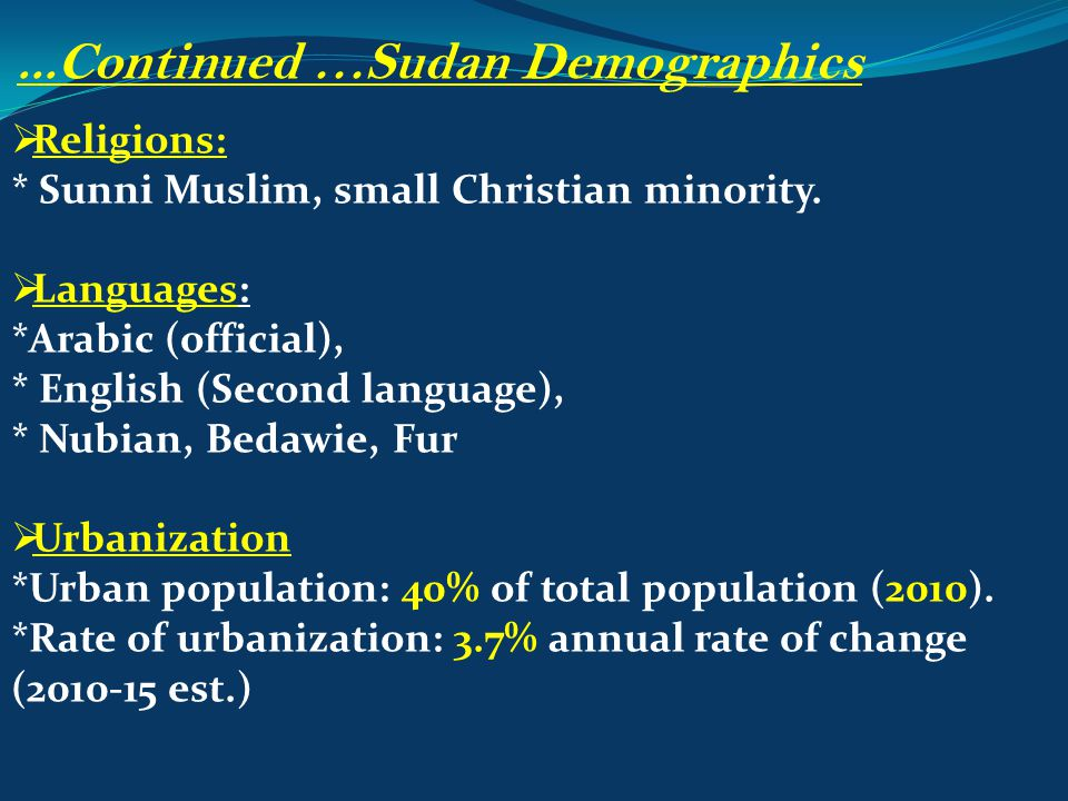  Religions: * Sunni Muslim, small Christian minority.  Languages: *Arabic (official), * English (Second language), * Nubian, Bedawie, Fur  Urbaniza