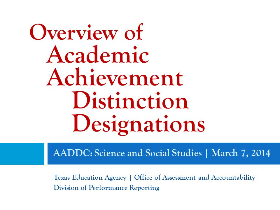 AADDC: Science and Social Studies | March 7, 2014 Texas Education Agency | Office of Assessment and Accountability Division of Performance Reporting Overview of Academic Achievement Distinction Designations