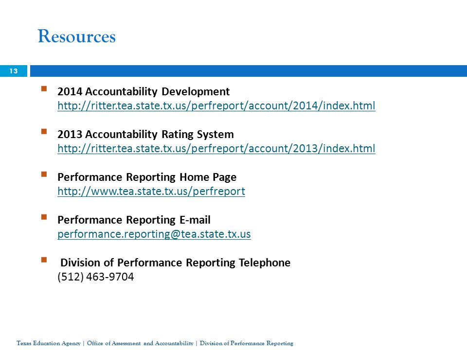 Resources  2014 Accountability Development      2013 Accountability Rating System      Performance Reporting Home Page      Performance Reporting   Division of Performance Reporting Telephone (512) Texas Education Agency | Office of Assessment and Accountability | Division of Performance Reporting