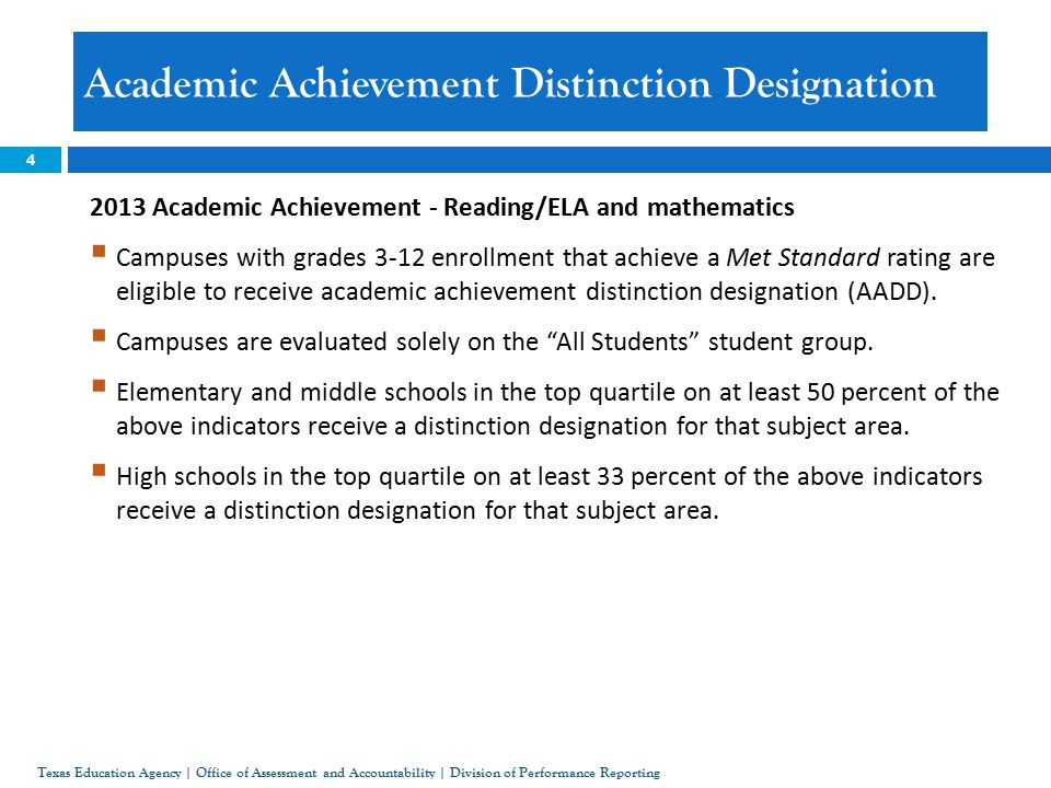 4 Academic Achievement Distinction Designation Texas Education Agency | Office of Assessment and Accountability | Division of Performance Reporting 2013 Academic Achievement - Reading/ELA and mathematics  Campuses with grades 3-12 enrollment that achieve a Met Standard rating are eligible to receive academic achievement distinction designation (AADD).