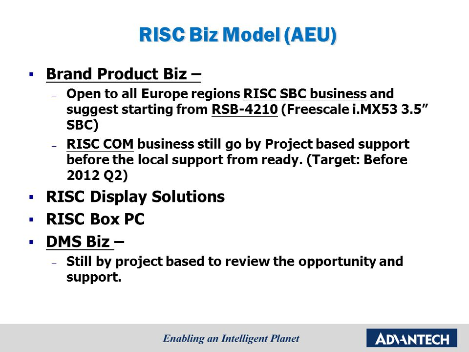 RISC Biz Model (AEU)  Brand Product Biz – – Open to all Europe regions RISC SBC business and suggest starting from RSB-4210 (Freescale i.MX53 3.5 SBC) – RISC COM business still go by Project based support before the local support from ready.