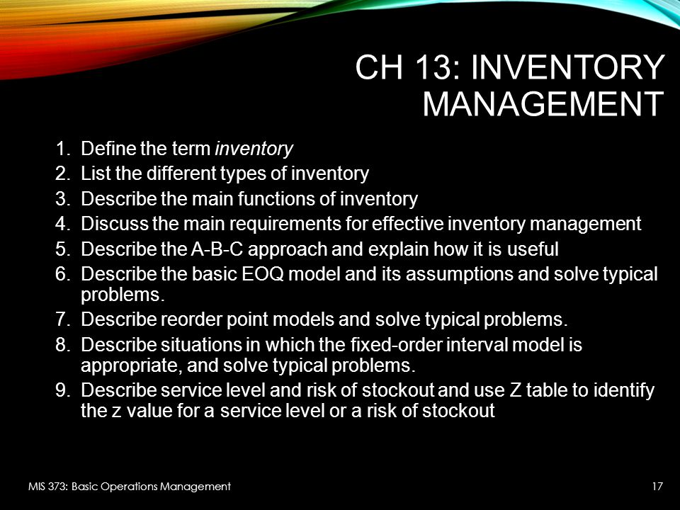 CH 13: INVENTORY MANAGEMENT 1.Define the term inventory 2.List the different types of inventory 3.Describe the main functions of inventory 4.Discuss the main requirements for effective inventory management 5.Describe the A-B-C approach and explain how it is useful 6.Describe the basic EOQ model and its assumptions and solve typical problems.