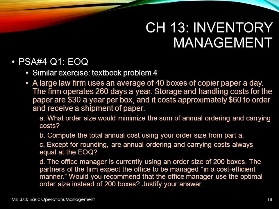 CH 13: INVENTORY MANAGEMENT PSA#4 Q1: EOQ Similar exercise: textbook problem 4 A large law firm uses an average of 40 boxes of copier paper a day. The