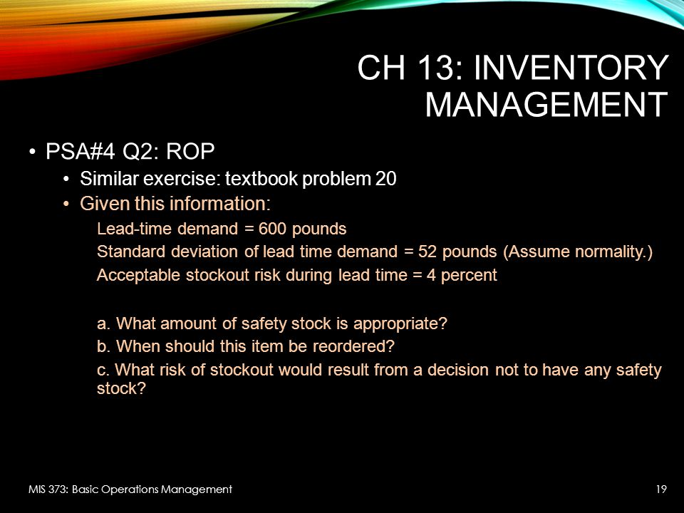 CH 13: INVENTORY MANAGEMENT PSA#4 Q2: ROP Similar exercise: textbook problem 20 Given this information: Lead-time demand = 600 pounds Standard deviation of lead time demand = 52 pounds (Assume normality.) Acceptable stockout risk during lead time = 4 percent a.