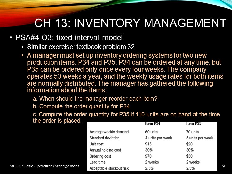 CH 13: INVENTORY MANAGEMENT PSA#4 Q3: fixed-interval model Similar exercise: textbook problem 32 A manager must set up inventory ordering systems for two new production items, P34 and P35.