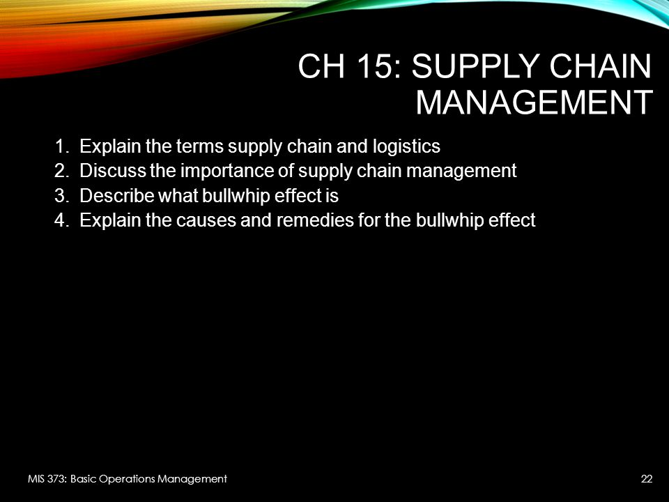 CH 15: SUPPLY CHAIN MANAGEMENT 1.Explain the terms supply chain and logistics 2.Discuss the importance of supply chain management 3.Describe what bull