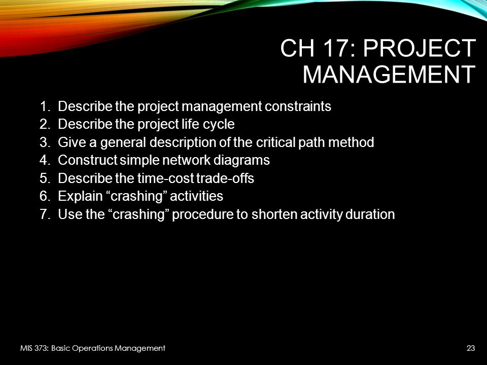 CH 17: PROJECT MANAGEMENT 1.Describe the project management constraints 2.Describe the project life cycle 3.Give a general description of the critical path method 4.Construct simple network diagrams 5.Describe the time-cost trade-offs 6.Explain crashing activities 7.Use the crashing procedure to shorten activity duration MIS 373: Basic Operations Management23