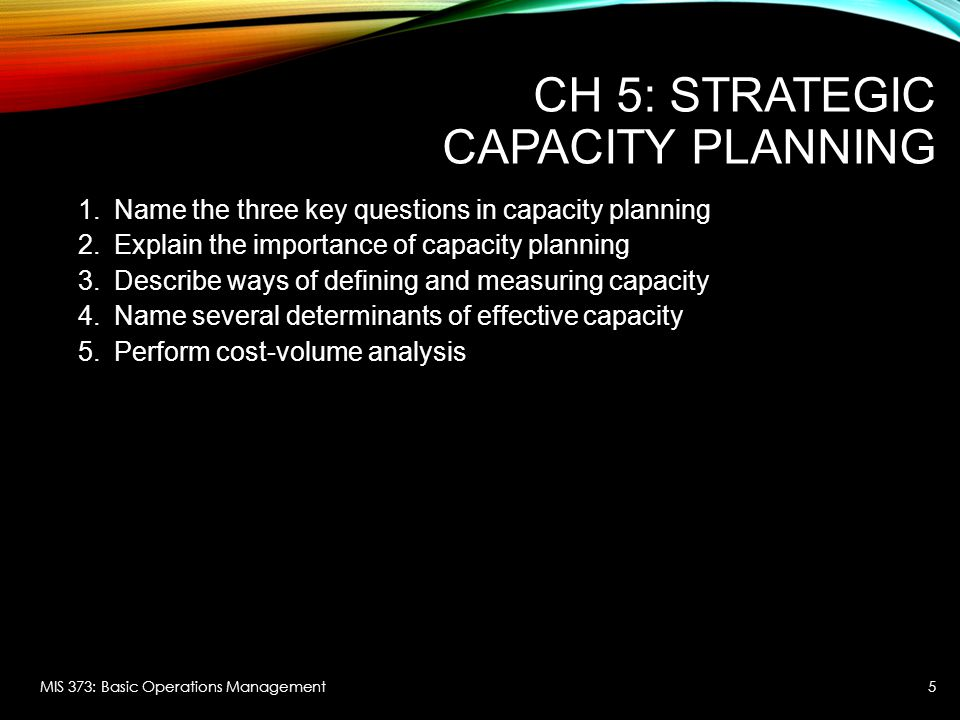CH 5: STRATEGIC CAPACITY PLANNING 1.Name the three key questions in capacity planning 2.Explain the importance of capacity planning 3.Describe ways of