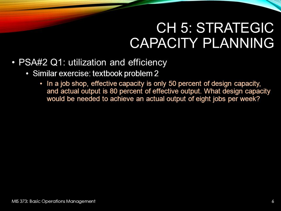 CH 5: STRATEGIC CAPACITY PLANNING PSA#2 Q1: utilization and efficiency Similar exercise: textbook problem 2 In a job shop, effective capacity is only