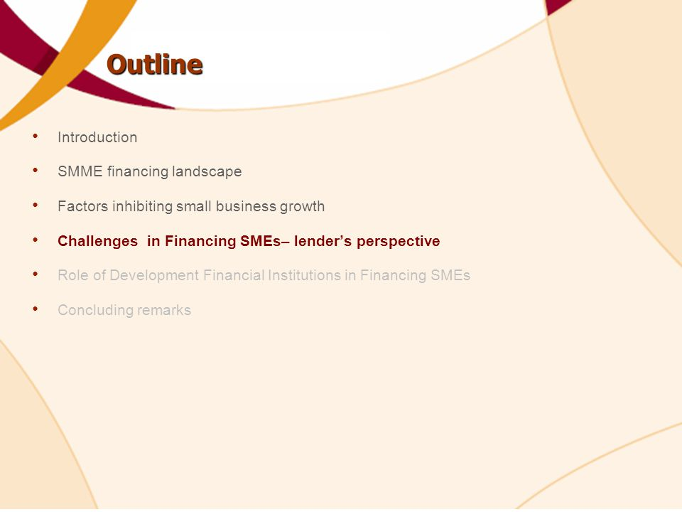 Outline Introduction SMME financing landscape Factors inhibiting small business growth Challenges in Financing SMEs– lender's perspective Role of Development Financial Institutions in Financing SMEs Concluding remarks
