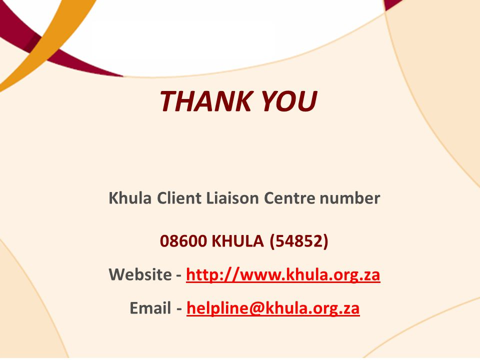 THANK YOU Khula Client Liaison Centre number 08600 KHULA (54852) Website - http://www.khula.org.za Email - helpline@khula.org.zahttp://www.khula.org.zahelpline@khula.org.za