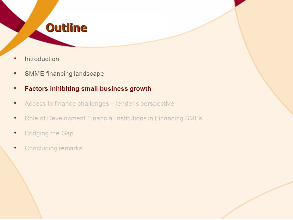 Outline Introduction SMME financing landscape Factors inhibiting small business growth Access to finance challenges – lender's perspective Role of Development Financial Institutions in Financing SMEs Bridging the Gap Concluding remarks