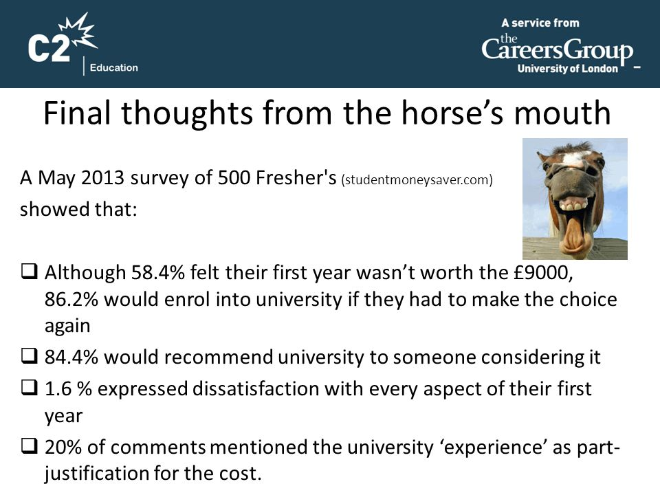 Final thoughts from the horse's mouth A May 2013 survey of 500 Fresher's (studentmoneysaver.com) showed that:  Although 58.4% felt their first year w