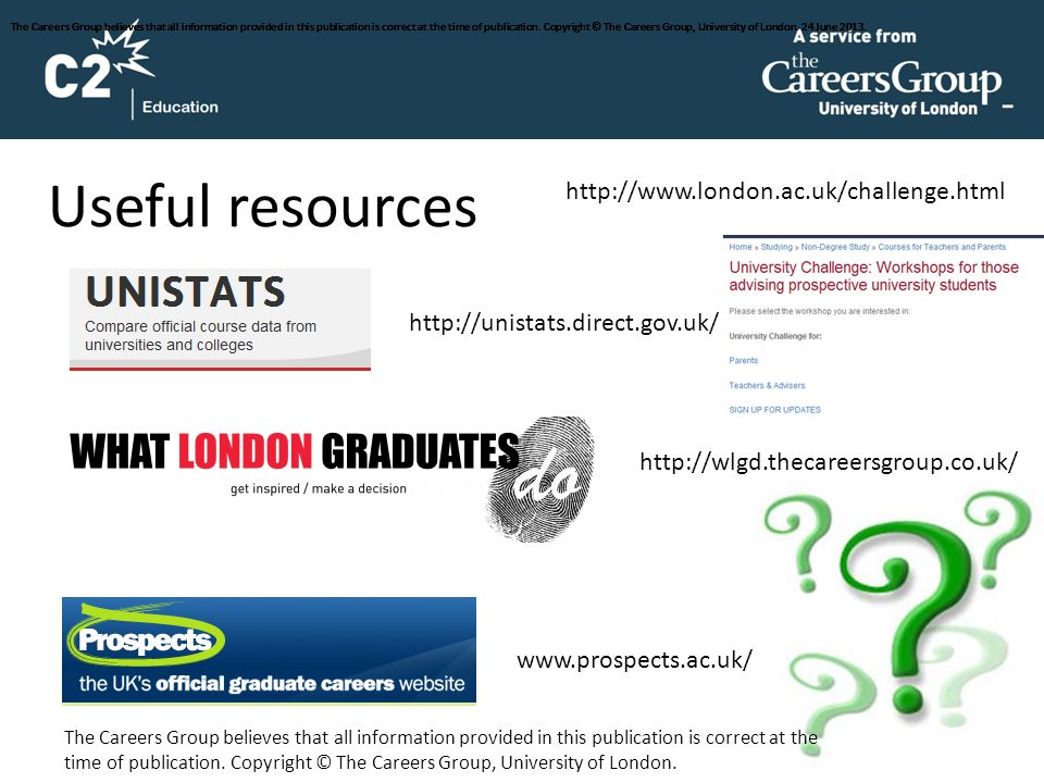 Useful resources http://unistats.direct.gov.uk/ http://wlgd.thecareersgroup.co.uk/ www.prospects.ac.uk/ http://www.london.ac.uk/challenge.html The Car