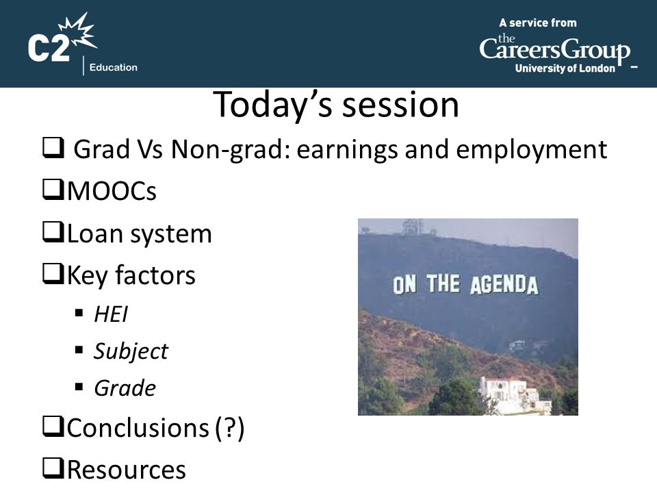 Today's session  Grad Vs Non-grad: earnings and employment  MOOCs  Loan system  Key factors  HEI  Subject  Grade  Conclusions (?)  Resources