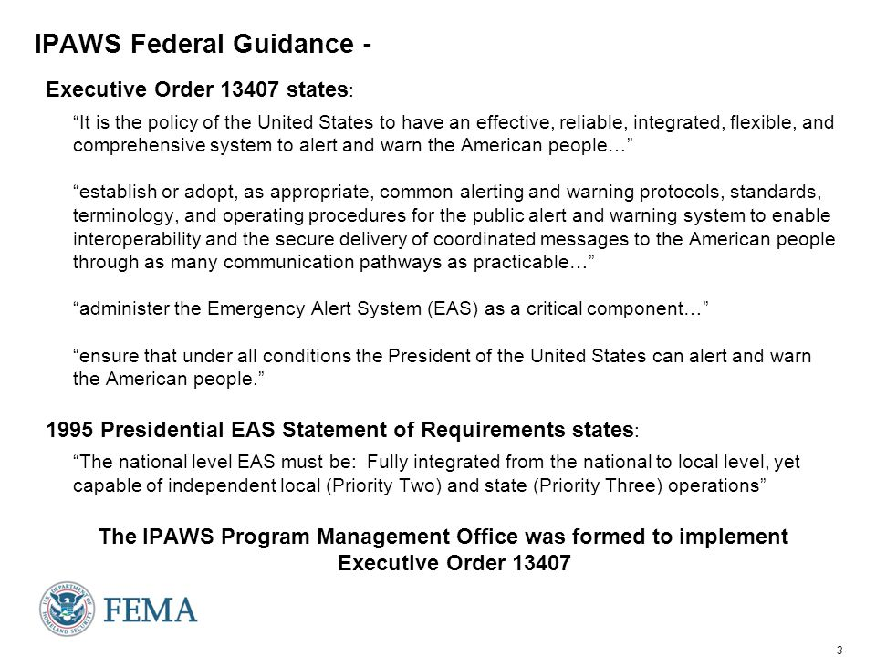 3 IPAWS Federal Guidance - Executive Order 13407 states : It is the policy of the United States to have an effective, reliable, integrated, flexible, and comprehensive system to alert and warn the American people… establish or adopt, as appropriate, common alerting and warning protocols, standards, terminology, and operating procedures for the public alert and warning system to enable interoperability and the secure delivery of coordinated messages to the American people through as many communication pathways as practicable… administer the Emergency Alert System (EAS) as a critical component… ensure that under all conditions the President of the United States can alert and warn the American people. 1995 Presidential EAS Statement of Requirements states : The national level EAS must be: Fully integrated from the national to local level, yet capable of independent local (Priority Two) and state (Priority Three) operations The IPAWS Program Management Office was formed to implement Executive Order 13407
